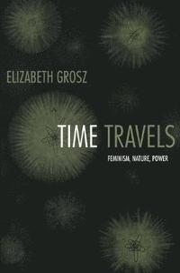 Time travels : feminism, nature, power / Elizabeth Grosz
