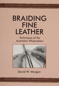 Braiding Fine Leather, Techniques of the Australian Whipmakers (häftad)