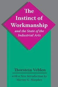The Instinct of Workmanship and the State of the Industrial Arts (häftad)