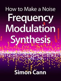 How to Make a Noise: Frequency Modulation Synthesis (e-bok)