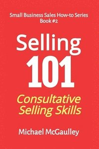 Selling 101: Consultative Selling Skills: For new entrepreneurs, free agents, consultants (häftad)