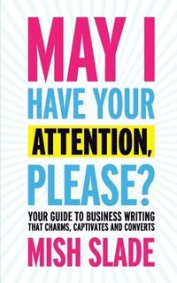 May I Have Your Attention, Please? Your Guide to Business Writing That Charms, Captivates and Converts (häftad)