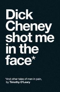Dick Cheney Shot Me in the Face (häftad)