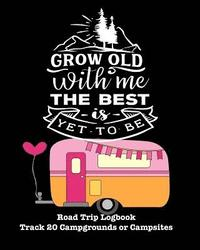 Grow Old with Me the Best Is Yet to Be: Glamping, Car Camping or RV Travel Logbook Track 20 Campground or Campsite Reservations and Amenities Adventur (häftad)