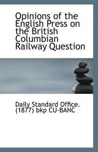 Opinions of the English Press on the British Columbian Railway Question (häftad)