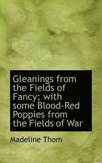 Gleanings From The Fields Of Fancy; With Some Blood-Red Poppies From The Fields Of War