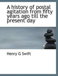A History of Postal Agitation from Fifty Years Ago Till the Present Day (inbunden)