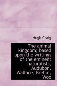 The Animal Kingdom; Based Upon the Writings of the Eminent Naturalists, Audubon, Wallace, Brehm, Woo (inbunden)