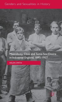Masculinity, Class and Same-Sex Desire in Industrial England, 1895-1957 (inbunden)