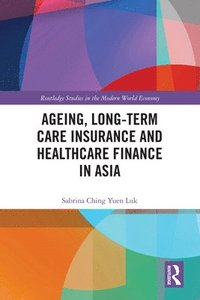 Ageing, Long-term Care Insurance and Healthcare Finance in Asia (inbunden)