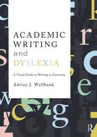 Academic Writing and Dyslexia A Visual Guide to Writing at University / Adrian J Wallbank