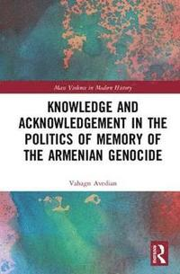 Knowledge and Acknowledgement in the Politics of Memory of the Armenian Genocide (inbunden)