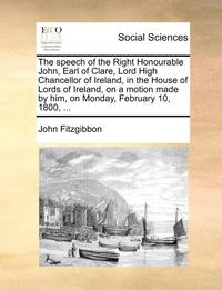The Speech of the Right Honourable John, Earl of Clare, Lord High Chancellor of Ireland, in the House of Lords of Ireland, on a Motion Made by Him on Monday, February 10, 1800. (häftad)