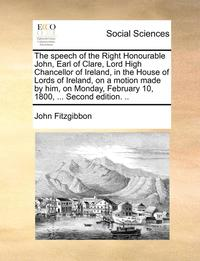 The Speech of the Right Honourable John, Earl of Clare, Lord High Chancellor of Ireland, in the House of Lords of Ireland, on a Motion Made by Him, on Monday, February 10, 1800, ... Second Edition. .. (häftad)