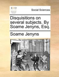 Disquisitions on Several Subjects. by Soame Jenyns, Esq (häftad)