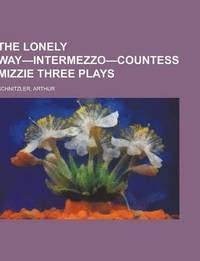 The Lonely Way-Intermezzo-Countess Mizzie Three Plays