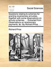 Questions Relating to Schemes for Granting Reversionary Annuities, Together with Some Observations on Annuity Schemes. ... Extracted from Observations on Reversionary Payments, &;c. by Richard Price, (häftad)