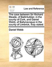 The Case Between Sir Richard Meade, of Ballintubber, in the County of Cork, and Daniel Webb, of Ballynavogue in the County of Limerick, Truly Stated (häftad)
