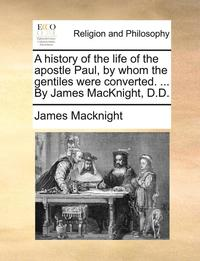 A History of the Life of the Apostle Paul, by Whom the Gentiles Were Converted. ... by James Macknight, D.D (häftad)