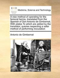 A New Method of Operating for the Femoral Hernia, Translated from the  Spanish of Don Antonio de Gimbernat, with Plates to Which Are Added by the