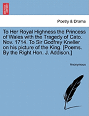 To Her Royal Highness the Princess of Wales with the Tragedy of Cato. Nov. 1714. to Sir Godfrey Kneller on His Picture of the King. [poems. by the Right Hon. J. Addison.] (häftad)