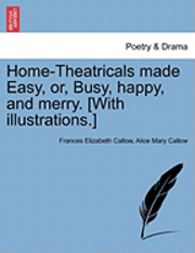 Home-Theatricals Made Easy, Or, Busy, Happy, and Merry. [With Illustrations.] (häftad)