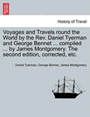 Voyages and Travels Round the World by the REV. Daniel Tyerman and George Bennet ... Compiled ... by James Montgomery. the Second Edition, Corrected, Etc. (häftad)