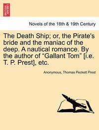The Death Ship; Or, the Pirate's Bride and the Maniac of the Deep. a Nautical Romance. by the Author of Gallant Tom [I.E. T. P. Prest], Etc. (häftad)