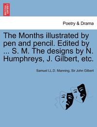 The Months Illustrated by Pen and Pencil. Edited by ... S. M. the Designs by N. Humphreys, J. Gilbert, Etc. (häftad)