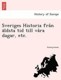 Sveriges Historia Fra N a Ldsta Tid Till Va Ra Dagar, Etc.
