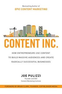 Content Inc.: How Entrepreneurs Use Content to Build Massive Audiences and Create Radically  Successful Businesses (inbunden)
