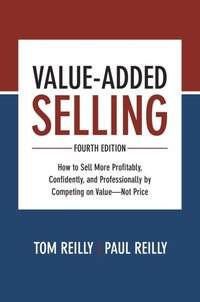Value-Added Selling, Fourth  Edition: How to Sell More  Profitably, Confidently, and  Professionally by Competing on  Value Not Price (e-bok)