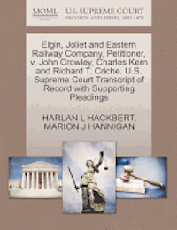 Elgin, Joliet and Eastern Railway Company, Petitioner, V. John Crowley, Charles Kern and Richard T. Criche. U.S. Supreme Court Transcript of Record with Supporting Pleadings (häftad)