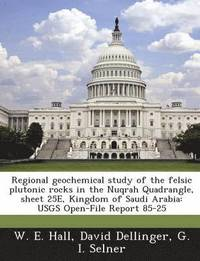 Regional Geochemical Study of the Felsic Plutonic Rocks in the Nuqrah Quadrangle, Sheet 25e, Kingdom of Saudi Arabia (häftad)