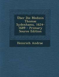 Uber Die Medizin Thomas Sydenhams, 1624-1689 - Primary Source Edition (häftad)