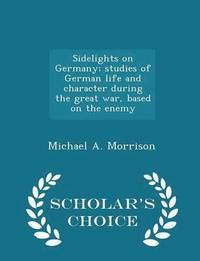 Sidelights on Germany; Studies of German Life and Character During the Great War, Based on the Enemy - Scholar's Choice Edition (häftad)