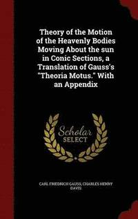 Theory of the Motion of the Heavenly Bodies Moving about the Sun in Conic Sections, a Translation of Gauss's Theoria Motus. with an Appendix (inbunden)