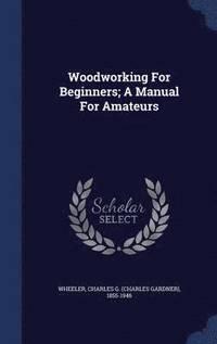 Woodworking For Beginners A Manual For Amateurs Inbunden
