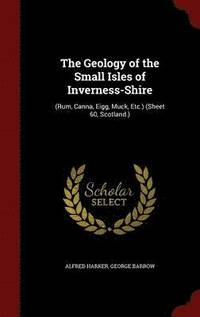 The Geology of the Small Isles of Inverness-Shire (inbunden)