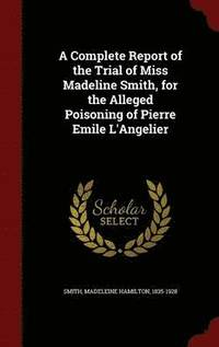 A Complete Report of the Trial of Miss Madeline Smith, for the Alleged Poisoning of Pierre Emile l'Angelier (inbunden)