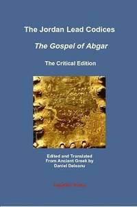 The Jordan Lead Codices: The Gospel of Abgar, The Critical Edition - Edited and Translated From Ancient Greek by Daniel Deleanu (häftad)