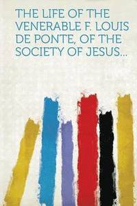 The Life of the Venerable F. Louis de Ponte, of the Society of Jesus... (häftad)