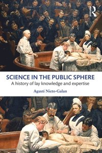 Science in the Public Sphere: A history of lay knowledge and expertise / Agusti Nieto-Galan
