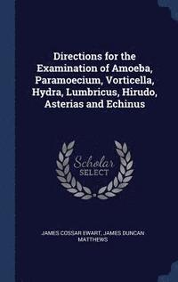 Directions for the Examination of Amoeba, Paramoecium, Vorticella, Hydra, Lumbricus, Hirudo, Asterias and Echinus (inbunden)