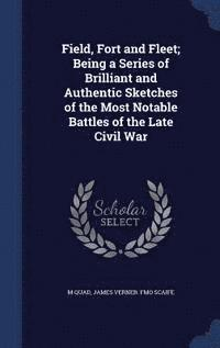 Field, Fort and Fleet; Being a Series of Brilliant and Authentic Sketches of the Most Notable Battles of the Late Civil War (inbunden)