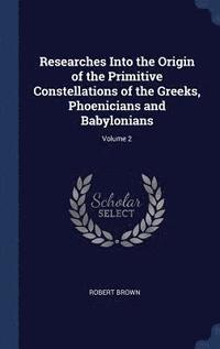 Researches Into the Origin of the Primitive Constellations of the Greeks, Phoenicians and Babylonians; Volume 2 (inbunden)