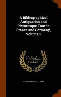 A Bibliographical, Antiquarian and Picturesque Tour in France and Germany, Volume 3 (inbunden)