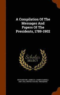 A Compilation of the Messages and Papers of the Presidents, 1789-1902 (inbunden)