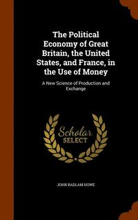 The Political Economy of Great Britain, the United States, and France, in the Use of Money (inbunden)