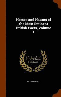 Homes and Haunts of the Most Eminent British Poets, Volume 1 (inbunden)